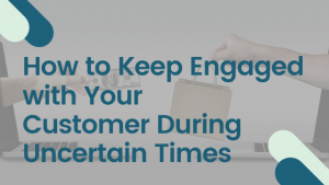 how to keep engaged with your customer during uncertain times